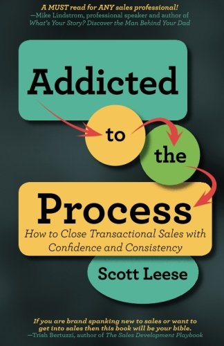Addicted to the Process: How to Close Transactional Sales with Confidence and Consistency