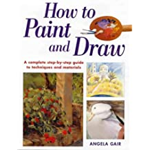 How to Paint and Draw: A Complete Step-By-Step Guide to Techniques and Materials