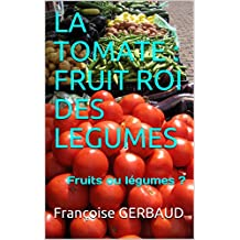 LA TOMATE : FRUIT ROI DES LEGUMES: Fruits ou légumes ? (French Edition)