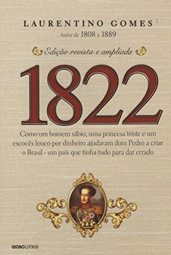 1822: Como um homem sábio, uma princesa triste e um escocês louco por dinheiro ajudaram dom Pedro a criar o Brasil - um país que tinha tudo para dar errado