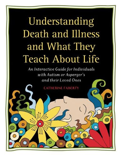 Understanding Death and Illness and What They Teach about Life: An Interactive Guide for Individuals with Autism or Asperger's and Their Loved Ones