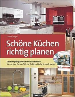 Schöne Küchen Richtig Planen: Das Komplettpaket Für Ihre Traumküche: Vom  Ersten Entwurf Bis Zur Fertigen Küche Sinnvoll Planen: Amazon.de: Thomas  Riegler: ...