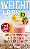 Weight Loss: Smoothie recipes to keep you full of energy, fit & healthy (Smoothies, Smoothies for Weight Loss, Green Smoothies, Clean Eating, Low Calorie, Low Fat, Clean Food Diet)