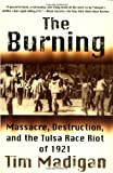 Front cover for the book The Burning: Massacre, Destruction, and the Tulsa Race Riot of 1921 by Tim Madigan
