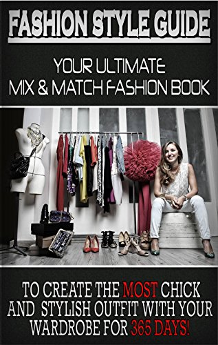 Fashion Style Guide: Your Ultimate Mix & Match Fashion Book To Create The Most Chick And Stylish Outfit With Your Wardrobe For 365 (Mix Match Day)