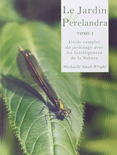 Le Jardin de Perelandra, tome 1 : Guide complet du jardinage avec les Intelligences de la Nature Machaelle Small Wright