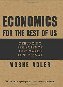 Economics for the Rest of Us: Debunking the Science that Makes Life Dismal from Moshe Adler