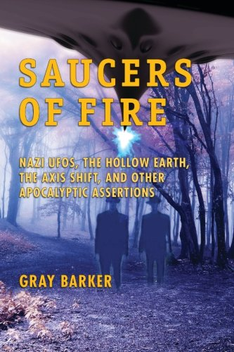 Saucers of Fire: Nazi UFOs, The Hollow Earth, The Axis Shift, and Other Apocalyptic Assertions From the X-Files of Saucerian Press