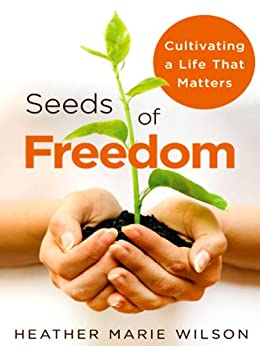 Seeds of Freedom: Cultivating a Life That Matters by [Wilson, Heather Marie]