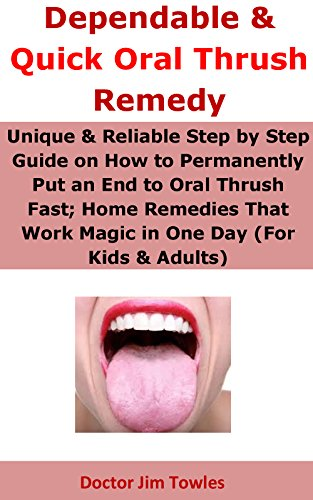Dependable & Quick Oral Thrush Remedy: Unique & Reliable Step by Step Guide on How to Permanently Put an End to Oral Thrush Fast; Home Remedies That Work Magic in One Day (For Kids & Adults) Thrush Magic