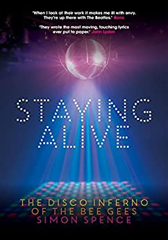 Staying Alive: The Disco Inferno Of The Bee Gees by [Spence, Simon]