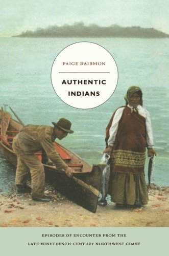 Authentic Indians: Episodes of Encounter from the Late-Nineteenth-Century Northwest Coast (a John Hope Franklin Center Book) ()
