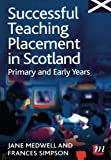 Successful Teaching Placement in Scotland Primary and Early Years (Books for Scotland Series)