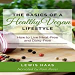 The Basics of a Healthy Vegan Lifestyle: How to Live Meat-Free and Dairy-Free | Lewis Haas