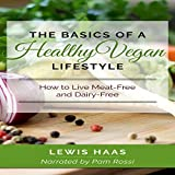 The Basics of a Healthy Vegan Lifestyle: How to Live Meat-Free and Dairy-F