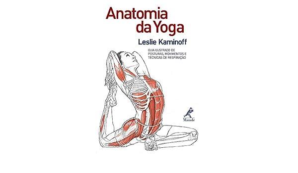Anatomia da Yoga. Guia Ilustrado de Postura, Movimentos e ...