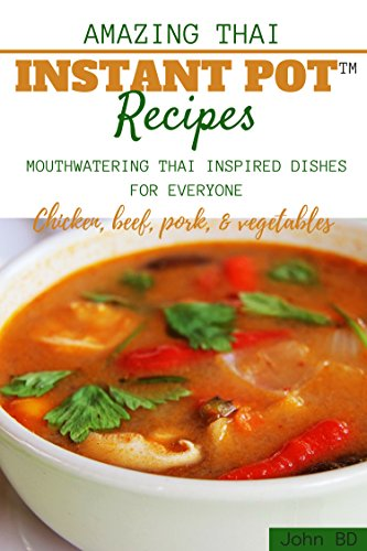 Amazing Thai Instant Pot Recipes: Mouthwatering Thai inspired dishes for everyone: chicken, beef, pork, and vegetables by John BD
