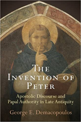 The Invention of Peter: Apostolic Discourse and Papal Authority in Late Antiquity (Divinations: Rereading Late Ancient Religion)