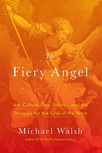 Walsh – The Fiery Angel: Art, Culture, Sex, Politics, and the Struggle for the Soul of the West