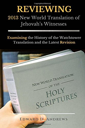 REVIEWING 2013 New World Translation of Jehovah's Witnesses: Examining the History of the Watchtower Translation and the Latest Revision