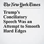 Trump's Conciliatory Speech Was an Attempt to Smooth Hard Edges   Glenn Thrush,Maggie Haberman