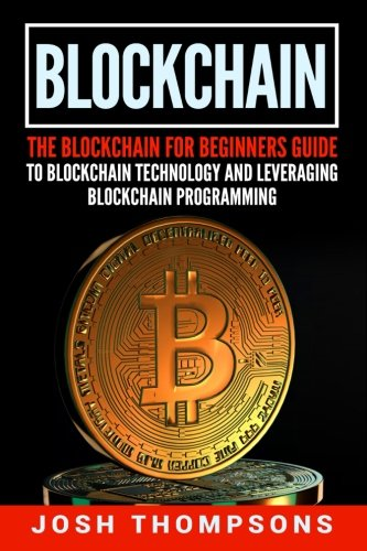 Blockchain: The Blockchain For Beginners Guide To Blockchain Technology And Leveraging Blockchain Programming