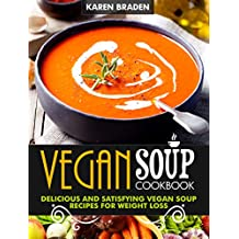 Vegan Soup Cookbook: Delicious And Satisfying Vegan Soup Recipes For Weight Loss