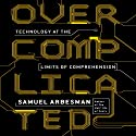 Overcomplicated: Technology at the Limits of Comprehension Audiobook by Samuel Arbesman Narrated by Sean Pratt