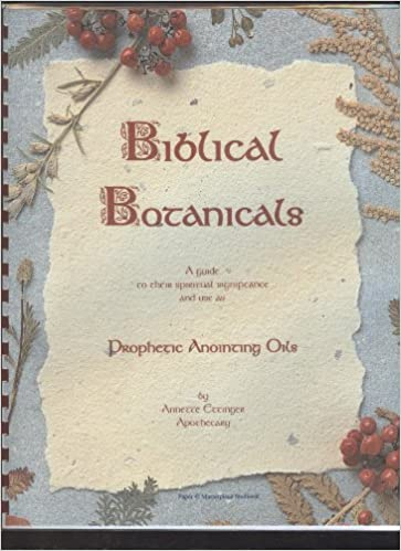 Biblical Botanicals: Prophetic Anointing Oils (A Guide to Their