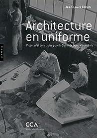 Architecture en uniforme: Projeter et construire pour la Seconde Guerre mondiale par Jean-Louis Cohen