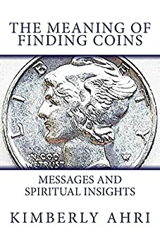 The Meaning of Finding Coins: Messages and Spiritual Insights by [Ahri, Kimberly]