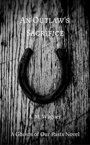 An Outlaw's Sacrifice (Ghosts of Our Pasts Book 2) by [Wagner, A. M.]