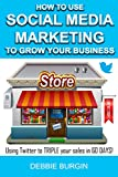 How to Use Social Media Marketing to Grow Your Business: Here's how you can TRIPLE your income in 60 DAYS! (The Small Business Marketing Series)