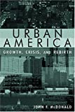 Urban America : Growth, Crisis, and Rebirth, McDonald, John F., 0765618060
