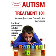 Autism: Treatment for beginners - Overview prevention and detection techniques to overcome autism (FREE BONUS CHAPTER AT THE END: List of Alternative Therapies ... syndrome - Autism Parenting Book 1)