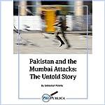 Pakistan and the Mumbai Attacks: The Untold Story   Sebastian Rotella