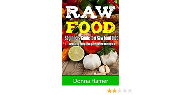 Raw food beginners guide to a raw food diet including 21 easy raw food beginners guide to a raw food diet including 21 easy raw recipes kindle edition by donna hamer health fitness dieting kindle ebooks forumfinder Choice Image