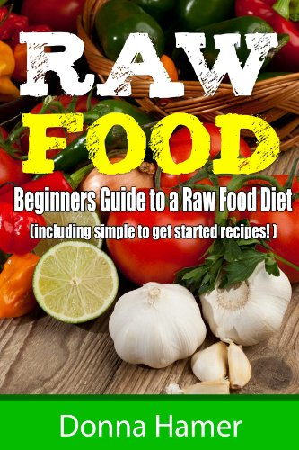 Raw Food:  Beginners Guide to a Raw Food Diet (Including 21 Easy Raw Recipes) by Donna Hamer