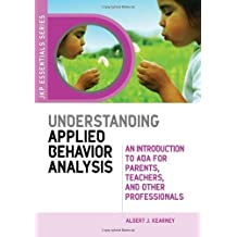 Understanding Applied Behavior Analysis: An Introduction to ABA for Parents, Teachers, and Other Professionals (JKP Essentials Series): An Introduction ... Parents, Teachers and Other Professionals