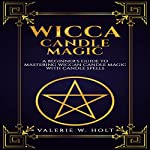 Wicca Candle Magic: A Beginner's Guide to Mastering Wiccan Candle Magic with Candle Spells, Book 4 | Valerie W. Holt