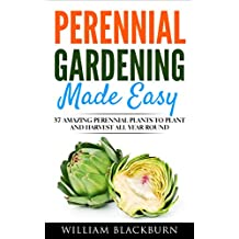 Perennial Gardening Made Easy: 37 Amazing Perennial Plants To Plant and Harvest All Year Round (Perennial Gardening, Perennial Plants, & Perennial Vegetables. Book 1)
