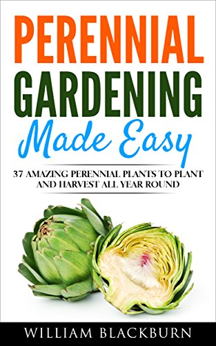 Perennial Gardening Made Easy: 37 Amazing Perennial Plants To Plant and Harvest All Year Round (Perennial Gardening, Perennial Plants, & Perennial Vegetables. Book 1) by [Blackburn, William]