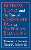 Business, Money, and the Rise of Corporate PACs in American Elections, Theodore J. Eismeier and Philip H. Pollock, 0899303226