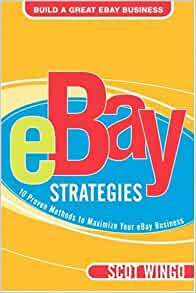 Ebay Strategies 10 Proven Methods To Maximize Your Ebay Business Wingo Scot 9780321256164 Amazon Com Books