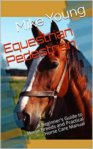 (Equestrian Pedestrian: A Beginner's Guide to Horse Breeds and Practical Horse Care Manual)