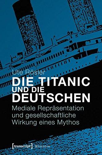 Die Titanic und die Deutschen. Mediale Repräsentation und gesellschaftliche Wirkung eines Mythos (Histoire)