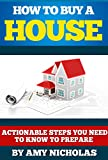 Real Estate: :How to Buy a House: Actionable Steps You Need to Know to Prepare (Home Buying Preparation, How to Invest in Real Estate, How to Buy Your First Home Book 1)