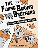 The Flying Beaver Brothers and the Mud-Slinging Moles, Maxwell Eaton, 0449810194
