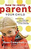 How to Really Parent Your Child : Anticipating What a Child Needs Instead of Reacting to What a Child Does