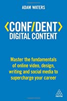 Confident Digital Content: Master the Fundamentals of Online Video, Design, Writing and Social Media to Supercharge Your Career Front Cover